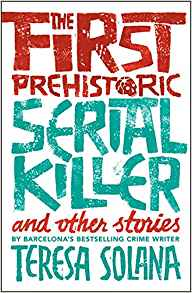 The First Prehistoric Serial Killer and other stories by Teresa Solana